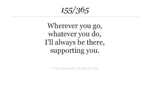 Tumblr, Com, and You: 155/365  Wherever you go,  whatever you do,  I'll always be there,  supporting you.  TYPELIKEAGIRL.TUMBLR.COM