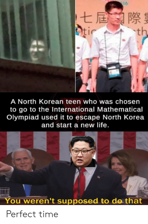 the international: 16  七屆際  atic  th  A North Korean teen who was chosen  to go to the International Mathematical  Olympiad used it to escape North Korea  and start a new life.  You weren't supposed to do that Perfect time