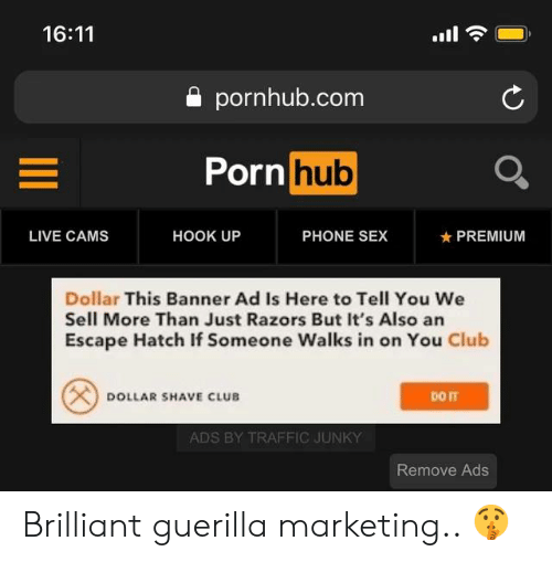Club, Memes, and Phone: 16:11  a pornhub.com  Porn  hub  LIVE CAMS  HOOK UP  PHONE SEX  ★ PREMIUM  Dollar This Banner Ad Is Here to Tell You We  Sell More Than Just Razors But It's Also an  Escape Hatch If Someone Walks in on You Club  DOLLAR SHAVE CLUB  ADS BY TRAFFIC JUNKY  Remove Ads Brilliant guerilla marketing.. 🤫