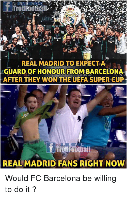 Wonned: 16  20  REAL MADRID TO EXPECT A  GUARD OF HONOUR FROM BARCELONA  AFTER THEY WON THE UEFA SUPER CUP  R E A L  REAL MADRID FANS RIGHT NOW Would FC Barcelona be willing to do it ?