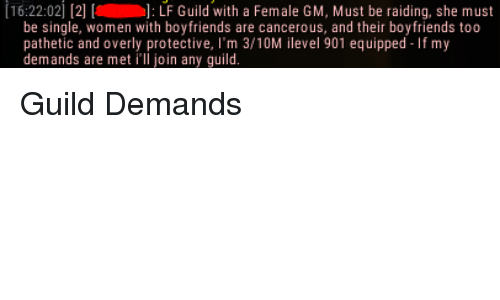 Patheticness: [16:22:02  [2] [a LF Guild with a Female GM, Must be raiding, she must  be single, women with boyfriends are cancerous, and their boyfriends too  pathetic and overly protective  m 3/10M ilevel 901 equipped  f my  demands are met  ill join any guild. Guild Demands
