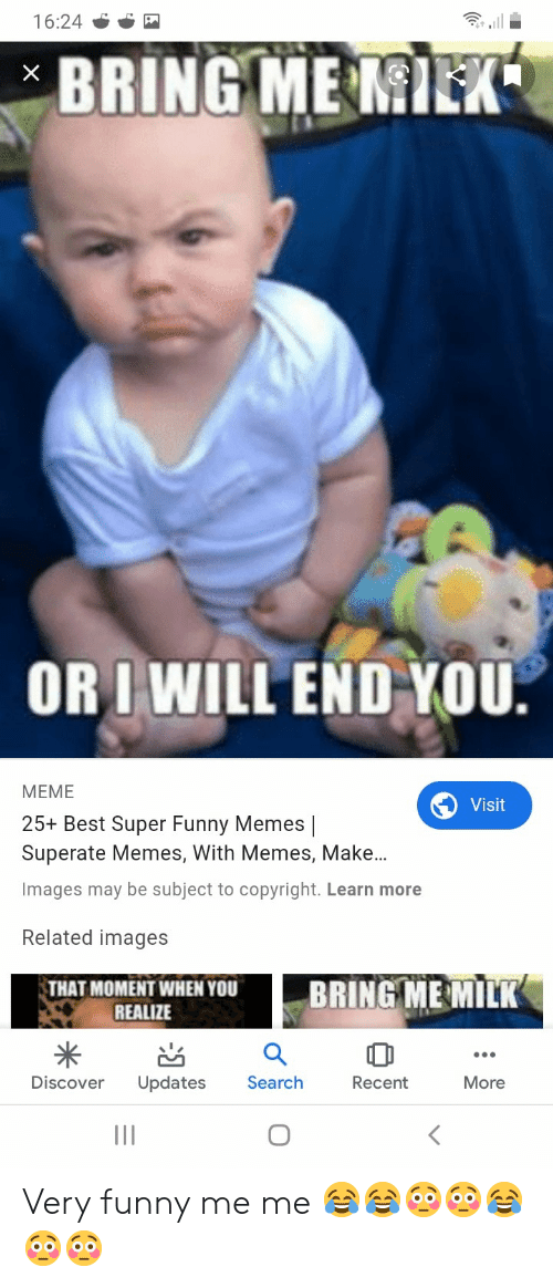 Superate: 16:24  BRING ME MIEK  X  ORIWILL END YOU.  МЕМЕ  Visit  25+ Best Super Funny Memes |  Superate Memes, With Memes, Make...  Images may be subject to copyright. Learn more  Related images  BRING ME MILK  THAT MOMENT WHEN YOU  REALIZE  Discover  Updates  Search  Recent  More Very funny me me 😂😂😳😳😂😳😳