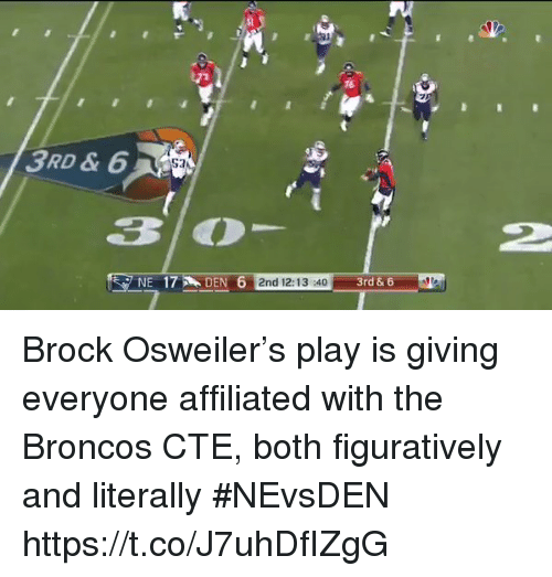 figuratively: 16  3RD & 6  2  NE 17DEN 6 2nd 12:13 40  17 D  3rd & 6 Brock Osweiler's play is giving everyone affiliated with the Broncos CTE, both figuratively and literally #NEvsDEN https://t.co/J7uhDfIZgG