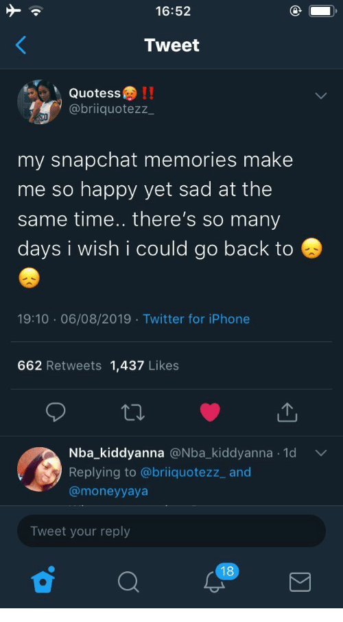 same: 16:52  Tweet  Quotess!!  @briiquotezz  my snapchat memories make  me so happy yet sad at the  same time.. there's so many  days i wish i could go back to  19:10 06/08/2019 Twitter for iPhone  662 Retweets 1,437 Likes  Nba_kiddyanna @Nba_kiddyanna 1d  .  Replying to @briiquotezz_ and  @moneyyaya  Tweet your reply  18