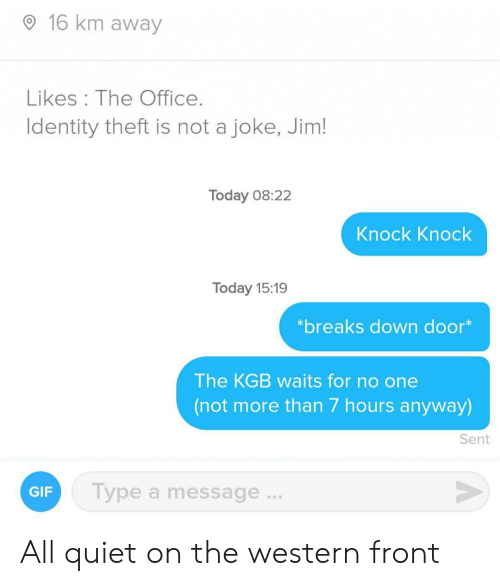 Gif, The Office, and Office: 16 km away  Likes The Office.  Identity theft is not a joke, Jim!  Today 08:22  Knock Knock  Today 15:19  *breaks down door*  The KGB waits for no one  (not more than 7 hours anyway)  Sent  Type a message...  GIF All quiet on the western front