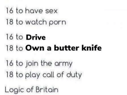 Logic, Sex, and Army: 16 to have sex  18 to watch porn  16 to Drive  18 to Own a butter knife  16 to join the army  18 to play call of duty  Logic of Britain