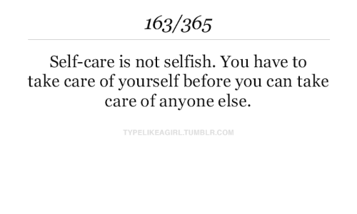 Tumblr, Com, and Take Care: 163/365  Self-care is not selfish. You have to  take care of yourself before you can take  care of anyone else.  TYPELIKEAGIRL.TUMBLR.COM