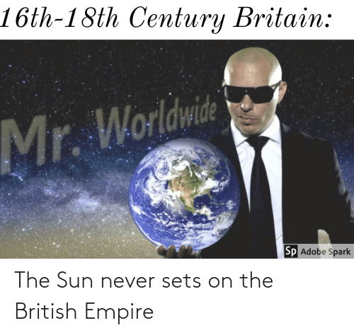 Adobe, Empire, and Dank Memes: 16th-18th Century Britain:  Mr. Worldwide  Sp Adobe Spark The Sun never sets on the British Empire