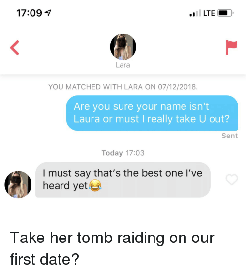 Best, Date, and Today: 17:091  Lara  YOU MATCHED WITH LARA ON 07/12/2018.  Are you sure your name isn't  Laura or must I really take U out?  Sent  Today 17:03  I must say that's the best one l've  heard yet Take her tomb raiding on our first date?