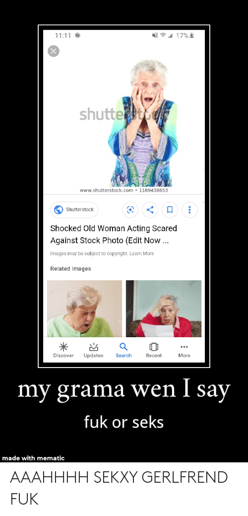 Old Woman, Discover, and Images: 17%  11:11  shutte  www.shutterstock.com 1169438653  Shutterstock  Shocked Old Woman Acting Scared  Against Stock Photo (Edit Now .  Images may be subject to copyright. Learn More  Related images  Discover  Updates  Search  Recent  More  my grama wen I say  fuk or seks  made with mematic AAAHHHH SEKXY GERLFREND FUK