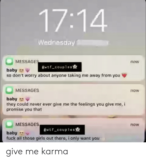 Girls, Wtf, and Fuck: 17:14  Wednesday  MESSAGES  now  wtf_couples  baby  so don't worry about anyone taking me away from you  MESSAGES  now  baby  they could never ever give me the feelings you give me, i  promise you that  MESSAGES  now  wtf_couples  baby  fuck all those girls out there, i only want you give me karma