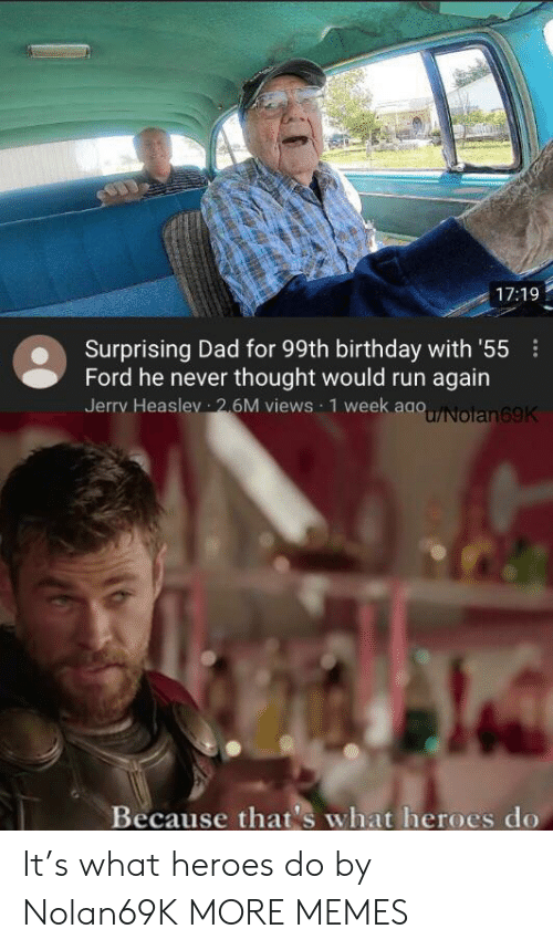 Birthday, Dad, and Dank: 17:19  Surprising Dad for 99th birthday with '55  Ford he never thought would run again  Jerry Heaslev 26M views 1 week aaoNolan69K  Because that's what heroes do It's what heroes do by Nolan69K MORE MEMES