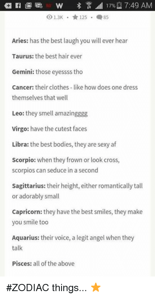 Frowning: 17% 7:49 AM  O 1.3K 125 85  Aries: has the best laugh you will ever hear  Taurus: the best hair ever  Gemini: those eyessss tho  Cancer: their clothes like how does one dress  themselves that well  Leo: they smell amazingggg  Virgo  have the cutest faces  Libra: the best bodies, they are sexy af  Scorpio: when they frown or look cross,  scorpios can seduce in a second  Sagittarius: their height, either romantically tall  or adorably small  Capricorn: they have the best smiles, they make  you smile too  Aquarius: their voice, a legit angel when they  talk  Pisces: all of the above #ZODIAC things... ⭐