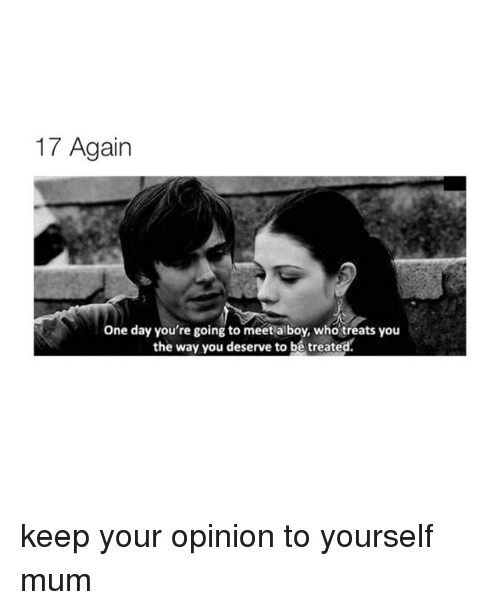 17 again: 17 Again  one day you're going to meet a boy, who treats you  the way you deserve to be treated. keep your opinion to yourself mum
