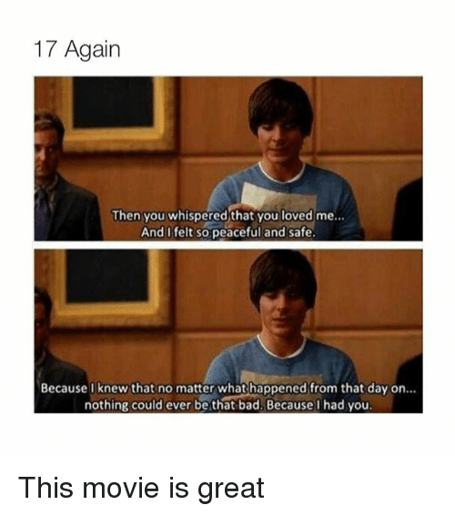 17 again: 17 Again  Then you whispered that you loved me...  And I felt so peaceful and safe.  Because knew that no matter what happened from that day on  nothing could ever be that bad. Because Ihad you. This movie is great