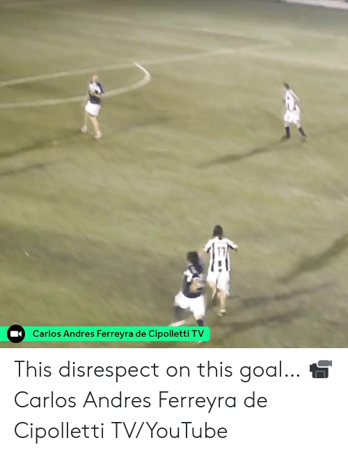 youtube.com, Goal, and This: 17  Carlos Andres Ferreyra de Cipolletti TV This disrespect on this goal…  📹 Carlos Andres Ferreyra de Cipolletti TV/YouTube