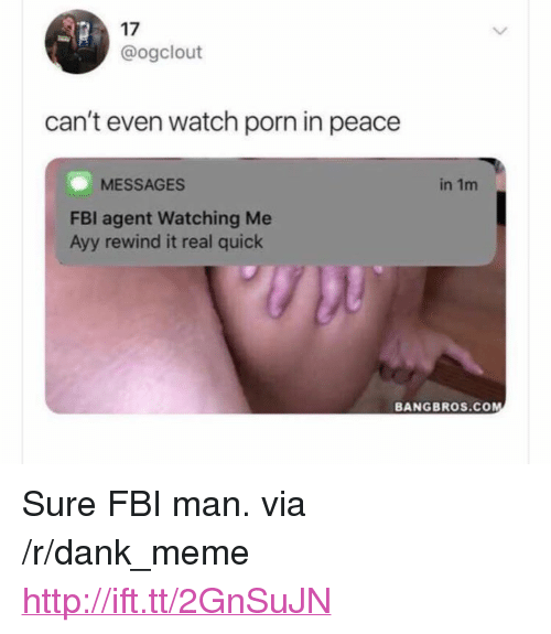 "Dank, Fbi, and Meme: 17  @ogclout  can't even watch porn in peace  MESSAGES  in 1m  FBI agent Watching Me  Ayy rewind it real quick  BANGBROS.COM <p>Sure FBI man. via /r/dank_meme <a href=""http://ift.tt/2GnSuJN"">http://ift.tt/2GnSuJN</a></p>"