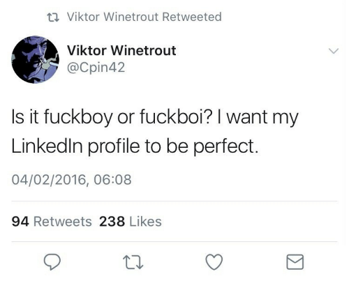 Profile: 17 Viktor Winetrout Retweeted  Viktor Winetrout  @Cpin42  Is it fuckboy or fuckboi? I want my  Linkedin profile to be perfect.  04/02/2016, 06:08  94 Retweets 238 Likes