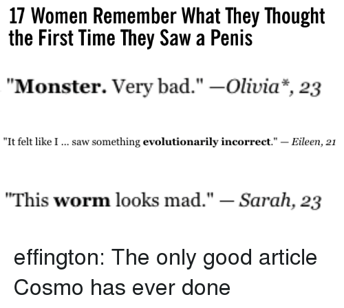"""Bad, Monster, and Saw: 17 Women Remember What They Thought  the First Time They Saw a Penis   """"Monster. Very bad."""" -Olivia*, 23   """"It felt like I  saw something evolutionarily incorrect."""" - Eileen, 21   """"This worm looks mad."""" - Sarah, 23 effington: The only good article Cosmo has ever done"""