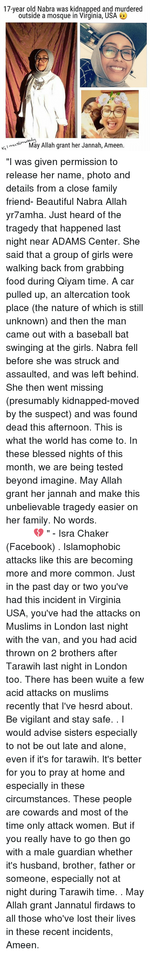 """altercation: 17-year old Nabra was kidnapped and murdered  outside a mosque in Virginia, USA  muslim d  Allah grant her Jannah, Ameen.  May I ic, """"I was given permission to release her name, photo and details from a close family friend- Beautiful Nabra Allah yr7amha. Just heard of the tragedy that happened last night near ADAMS Center. She said that a group of girls were walking back from grabbing food during Qiyam time. A car pulled up, an altercation took place (the nature of which is still unknown) and then the man came out with a baseball bat swinging at the girls. Nabra fell before she was struck and assaulted, and was left behind. She then went missing (presumably kidnapped-moved by the suspect) and was found dead this afternoon. This is what the world has come to. In these blessed nights of this month, we are being tested beyond imagine. May Allah grant her jannah and make this unbelievable tragedy easier on her family. No words. إنَّا لله وإنا اليه راجعون 💔 """" - Isra Chaker (Facebook) . Islamophobic attacks like this are becoming more and more common. Just in the past day or two you've had this incident in Virginia USA, you've had the attacks on Muslims in London last night with the van, and you had acid thrown on 2 brothers after Tarawih last night in London too. There has been wuite a few acid attacks on muslims recently that I've hesrd about. Be vigilant and stay safe. . I would advise sisters especially to not be out late and alone, even if it's for tarawih. It's better for you to pray at home and especially in these circumstances. These people are cowards and most of the time only attack women. But if you really have to go then go with a male guardian whether it's husband, brother, father or someone, especially not at night during Tarawih time. . May Allah grant Jannatul firdaws to all those who've lost their lives in these recent incidents, Ameen."""
