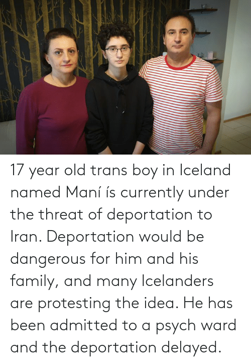 mani: 17 year old trans boy in Iceland named Maní ís currently under the threat of deportation to Iran. Deportation would be dangerous for him and his family, and many Icelanders are protesting the idea. He has been admitted to a psych ward and the deportation delayed.