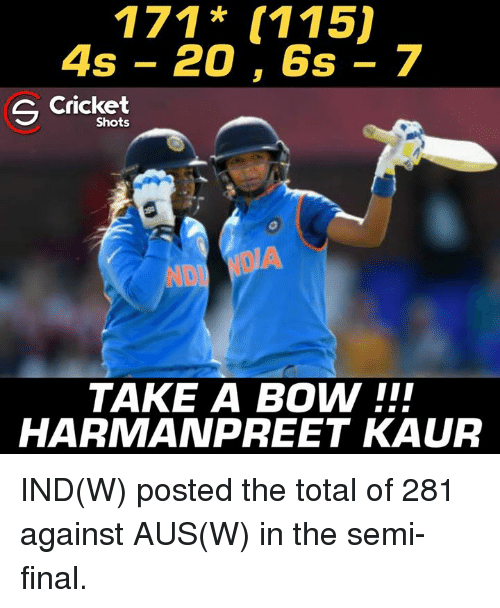 Memes, Cricket, and 🤖: 171* (115)  4s - 20, 6s - 7  S Cricket  Shots  TAKE A BOW !!  HARMANPREET KAUR IND(W) posted the total of 281 against AUS(W) in the semi-final.
