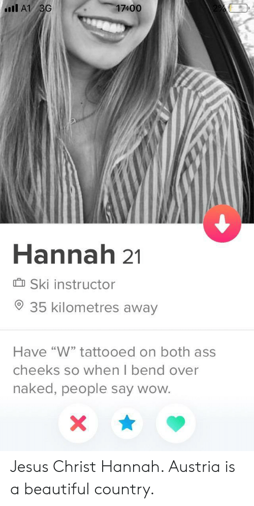 "Bend Over: 17400  Il A1 3G  Hannah 21  Ski instructor  35 kilometres away  Have ""W"" tattooed on both ass  cheeks so when I bend over  naked, people say wow. Jesus Christ Hannah. Austria is a beautiful country."