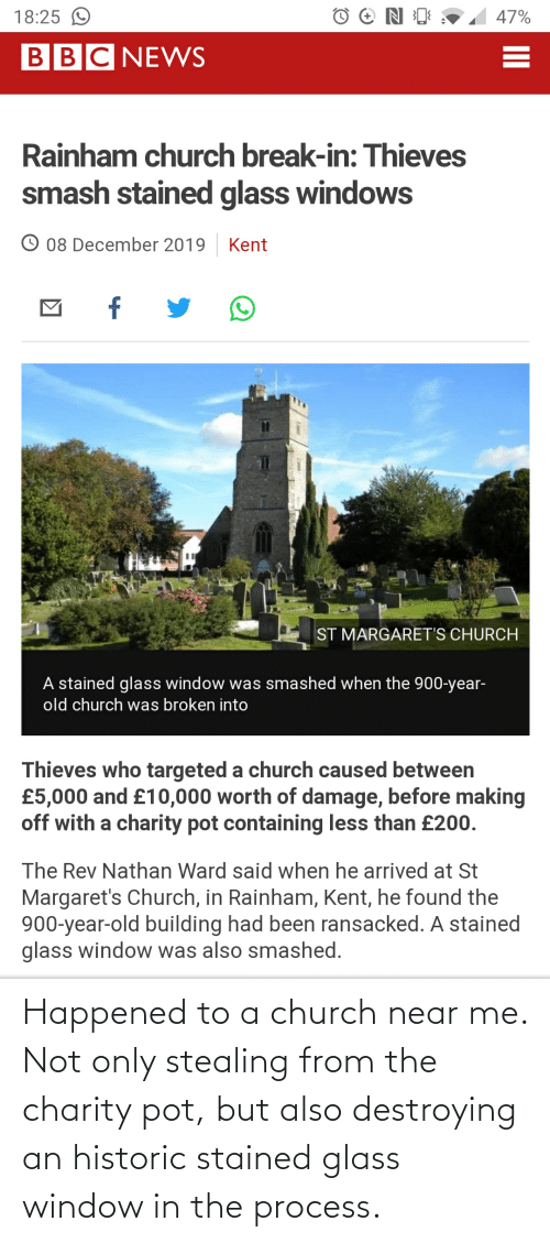 At-St, Church, and Smashing: 18:25 O  47%  BBCNEWS  Rainham church break-in: Thieves  smash stained glass windows  O 08 December 2019  Kent  ST MARGARET'S CHURCH  A stained glass window was smashed when the 900-year-  old church was broken into  Thieves who targeted a church caused between  £5,000 and £10,000 worth of damage, before making  off with a charity pot containing less than £200.  The Rev Nathan Ward said when he arrived at St  Margaret's Church, in Rainham, Kent, he found the  900-year-old building had been ransacked. A stained  glass window was also smashed. Happened to a church near me. Not only stealing from the charity pot, but also destroying an historic stained glass window in the process.