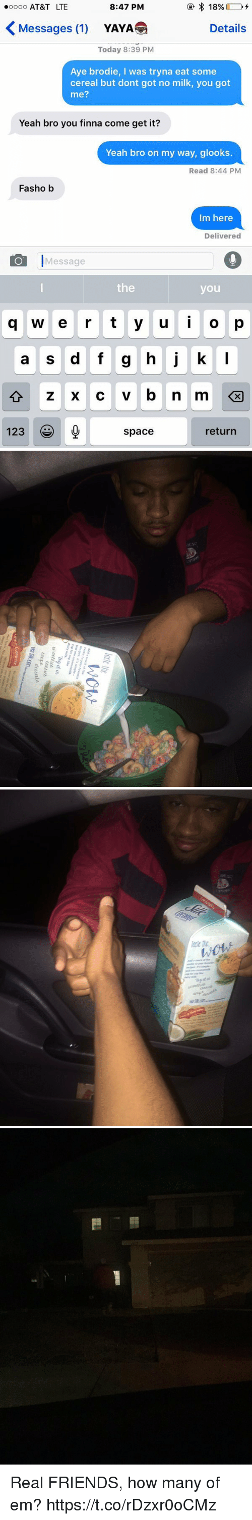 yaya: 18%  8:47 PM  ooooo AT&T LTE  Messages (1)  Details  YAYA  Today 8:39 PM  Aye brodie, I was tryna eat some  cereal but dont got no milk, you got  me?  Yeah bro you finna come get it?  Yeah bro on my way, glooks  Read 8:44 PM  Fasho b  Im here  Delivered  O Message  the  you  q w e r t y u i o p  a s d f g h j k  l  123  return  space   lost ite  wow  Add at  to your favorite  recipes It's simple-  just use coconutmilk  cup for cup like  Thy止迅  Thy it in  ur.cotfuet  U'octfitΔ  Tha Red Dry  (UlitL  Lahia  ect-F deeb  ecupidees业  dee atte  Vsat Silkcon.orws and  Lovett Guarantee  We den't just  Pur products   iti   cs Real FRIENDS, how many of em? https://t.co/rDzxr0oCMz