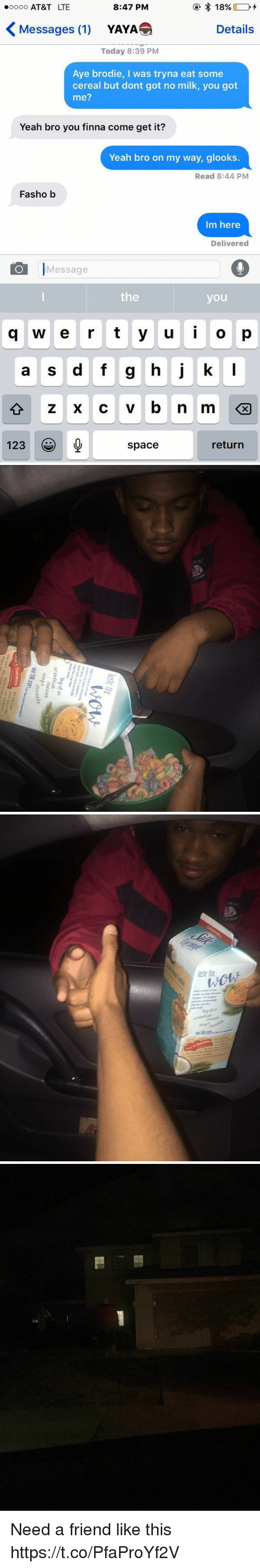 """yaya: 18%  8:47 PM  ooooo AT&T LTE  Messages (1)  Details  YAYA  Today 8:39 PM  Aye brodie, I was tryna eat some  cereal but dont got no milk, you got  me?  Yeah bro you finna come get it?  Yeah bro on my way, glooks  Read 8:44 PM  Fasho b  Im here  Delivered  Message  the  you  g w e r t y u i o p  a s d f g h j k  l  123  return  space   lastc ite  wow  Add a touche of the  favorite  Justusers-simple.. 결..  recig es It's simple-  just use coconutmilk  cup like  dairy makThy it  """"Iny it in  uact fied  ualitb  Fdewate  Vst Sgkcon-and  Love It Guarantee  ran tee  we don't just   agiEss  anaeroes  era corn. Need a friend like this https://t.co/PfaProYf2V"""