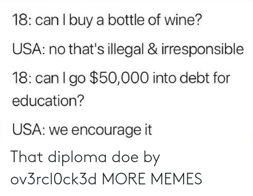Buy: 18: can I buy a bottle of wine?  USA: no that's illegal & irresponsible  18: can I go $50,000 into debt for  education?  USA: we encourage it That diploma doe by ov3rcl0ck3d MORE MEMES