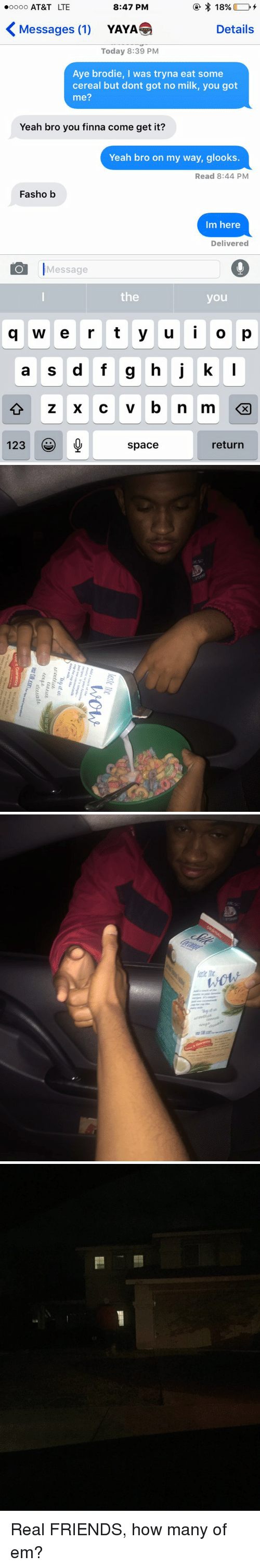 Friends, Funny, and Real Friends: 18% D  8:47 PM  ooooo AT&T LTE  Messages (1)  Details  YAYA  Today 8:39 PM  Aye brodie, I was tryna eat some  cereal but dont got no milk, you got  me?  Yeah bro you finna come get it?  Yeah bro on my way, glooks  Read 8:44 PM  Fasho b  Im here  Delivered  Message  the  you  g w e r t y u i o p  a s d f g h j k  l  123  return  space   isow  Add a  touch of the  exotic to your favorite  recipes It's simple-  just use  cup for cup like  dairy milk.  ymuke  Try it  urcotfitb  Tha Red  Cut ith  ect deet,O  deedle  It Guarantee  WedNTEjust  want you to Rae  herts. Not   Nc  inte The  Woll  远ORGT. Real FRIENDS, how many of em?