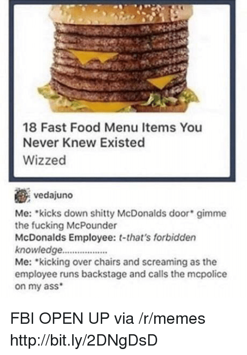 Ass, Fast Food, and Fbi: 18 Fast Food Menu Items You  Never Knew Existed  Wizzed  vedajuno  Me: kicks down shitty McDonalds door gimme  the fucking McPounder  McDonalds Employee: t-that's forbidden  knowledge..  Me: kicking over chairs and screaming as the  employee runs backstage and calls the mcpolice  on my ass FBI OPEN UP via /r/memes http://bit.ly/2DNgDsD