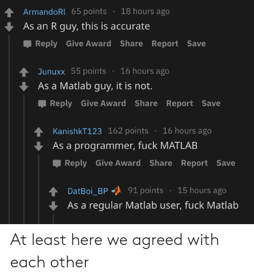 Fuck, Matlab, and Share: 18 hours ago  ArmandoRl 65 points  As an R guy, this is accurate  Reply Give Award Share Report Save  16 hours ago  Junuxx 55 points  As a Matlab guy, it is not.  Reply Give Award Share Report Save  KanishkT123 162 points  16 hours ago  As a programmer, fuck MATLAB  Reply Give Award Share Report Save  15 hours ago  91 points  DatBoi_BP  As a regular Matlab user, fuck Matlab At least here we agreed with each other