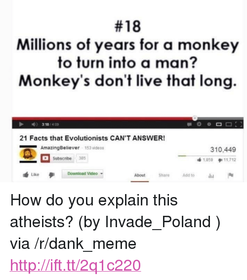 """Dank, Facts, and Meme:  #18  Millions of years for a monkey  to turn into a man?  Monkey's don't live that long  21 Facts that Evolutionists CAN'T ANSWER!  AmazingBeliever 153 videos  310,449  1859 11,712  Subscribe35  Like Download Video  About ShareAdd to <p>How do you explain this atheists? (by Invade_Poland ) via /r/dank_meme <a href=""""http://ift.tt/2q1c220"""">http://ift.tt/2q1c220</a></p>"""