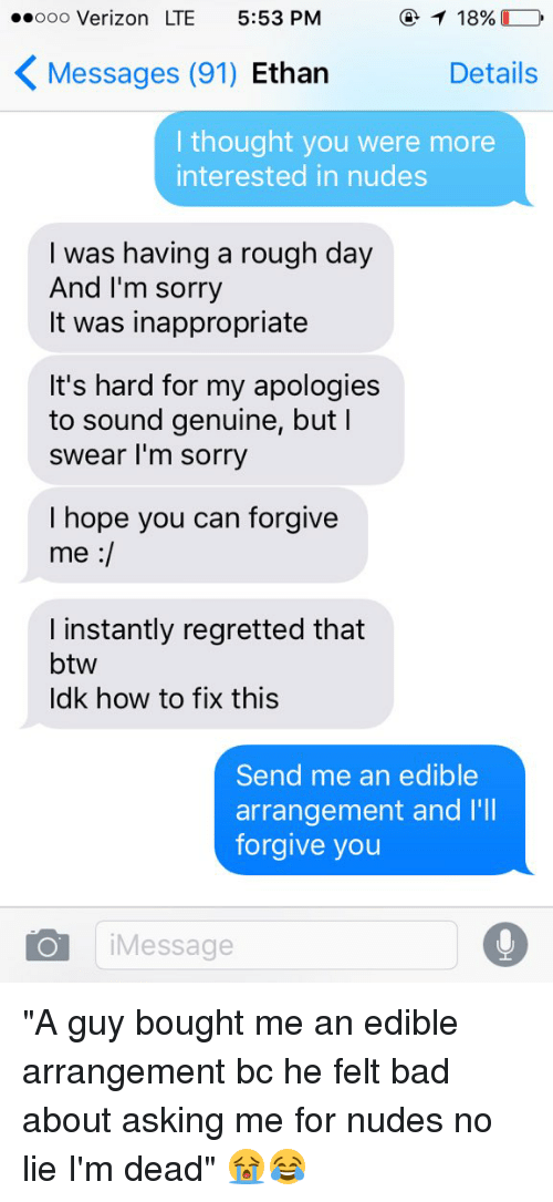 """Instant Regret: 18%  ooooo Verizon LTE 5:53 PM  K Messages (91) Ethan  Details  I thought you were more  interested in nudes  I was having a rough day  And I'm sorry  It was inappropriate  It's hard for my apologies  to sound genuine, but l  swear I'm sorry  I hope you can forgive  me  I instantly regretted that  btw  Idk how to fix this  Send me an edible  arrangement and I'll  forgive you  o Message """"A guy bought me an edible arrangement bc he felt bad about asking me for nudes no lie I'm dead"""" 😭😂"""