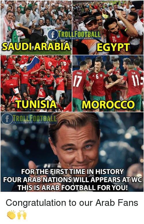 congratulation: 18  TROLLFOOTBALL  fb.com/RealTrollFootbali  SAUDLARABIA  EGYPT  TUNISIA  MOROCCo  rb.com/ReaITrottFootball  FOR THE FIRST TIME IN HISTORY  FOUR ARAB NATIONSWILL APPEARS ATWO  THIS IS ARAB FOOTBALL FOR YOU! Congratulation to our Arab Fans 👏🙌