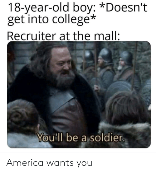 mall: 18-year-old boy: *Doesn't  get into collegé*  Recruiter at the mall:  You'll be a soldier. America wants you
