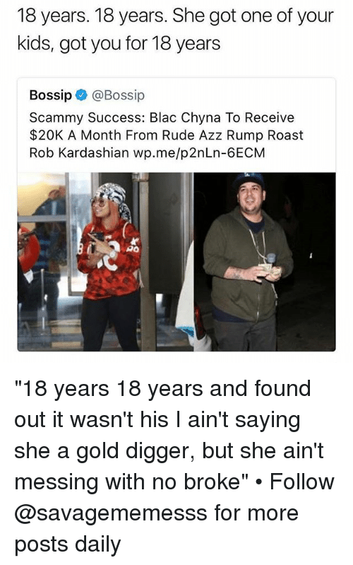 "blac chyna: 18 years. 18 years. She got one of your  kids, got you for 18 years  Bossip@Bossip  Scammy Success: Blac Chyna To Receive  $20K A Month From Rude Azz Rump Roast  Rob Kardashian wp.me/p2nLn-6ECM  PO ""18 years 18 years and found out it wasn't his I ain't saying she a gold digger, but she ain't messing with no broke"" • Follow @savagememesss for more posts daily"