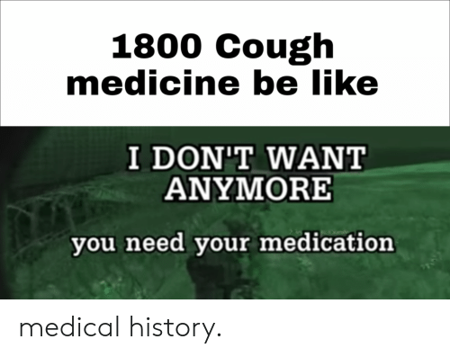 Be Like, History, and Medicine: 1800 Cough  medicine be like  I DON'T WANT  ANYMORE  you need your medication medical history.