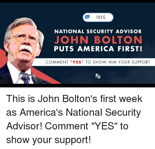 """America, Conservative, and Yes: 1815  NATIONAL SECURITY ADVISOR  JOHN BOLTON  PUTS AMERICA FIRST!  COMMENT 'YES' TO SHOW HIM YOUR SUPPORT This is John Bolton's first week as America's National Security Advisor! Comment """"YES"""" to show your support!"""