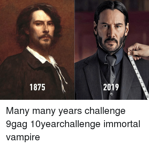 9gag, Memes, and 🤖: 1875  2019 Many many years challenge 9gag 10yearchallenge immortal vampire