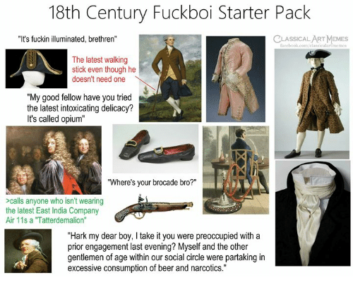 """18Th Century: 18th Century Fuckboi Starter Pack  """"It's fuckin illuminated, brethren""""  CLASSICAL ART MEMES  facebook.com/classicalartmeme  The latest walking  stick even though he  doesn't need one  """"My good fellow have you tried  the latest intoxicating delicacy?  It's called opium""""  """"Where's your brocade bro?""""  >calls anyone who isn't wearing  the latest East India Company  Air 11s a """"Tatterdemalion""""  """"Hark my dear boy, I take it you were preoccupied with a  prior engagement last evening? Myself and the other  gentlemen of age within our social circle were partaking in  excessive consumption of beer and narcotics."""""""