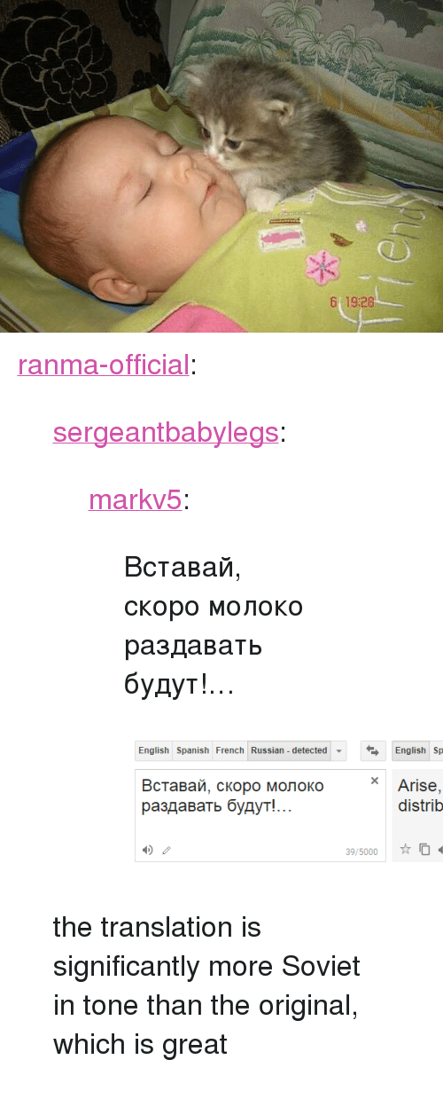 "Tumblr, Blog, and Http: 19:28 <p><a href=""http://ranma-official.tumblr.com/post/164013524230/sergeantbabylegs-markv5-%D0%B2%D1%81%D1%82%D0%B0%D0%B2%D0%B0%D0%B9-%D1%81%D0%BA%D0%BE%D1%80%D0%BE-%D0%BC%D0%BE%D0%BB%D0%BE%D0%BA%D0%BE"" class=""tumblr_blog"">ranma-official</a>:</p><blockquote> <p><a href=""http://sergeantbabylegs.tumblr.com/post/163977931922/markv5-%D0%B2%D1%81%D1%82%D0%B0%D0%B2%D0%B0%D0%B9-%D1%81%D0%BA%D0%BE%D1%80%D0%BE-%D0%BC%D0%BE%D0%BB%D0%BE%D0%BA%D0%BE-%D1%80%D0%B0%D0%B7%D0%B4%D0%B0%D0%B2%D0%B0%D1%82%D1%8C-%D0%B1%D1%83%D0%B4%D1%83%D1%82"" class=""tumblr_blog"">sergeantbabylegs</a>:</p> <blockquote> <p><a href=""https://markv5.tumblr.com/post/163977360647/%D0%B2%D1%81%D1%82%D0%B0%D0%B2%D0%B0%D0%B9-%D1%81%D0%BA%D0%BE%D1%80%D0%BE-%D0%BC%D0%BE%D0%BB%D0%BE%D0%BA%D0%BE-%D1%80%D0%B0%D0%B7%D0%B4%D0%B0%D0%B2%D0%B0%D1%82%D1%8C-%D0%B1%D1%83%D0%B4%D1%83%D1%82"" class=""tumblr_blog"">markv5</a>:</p> <blockquote><p>Вставай, скоро молоко раздавать будут!…</p></blockquote> <figure class=""tmblr-full"" data-orig-height=""191"" data-orig-width=""668""><img src=""https://78.media.tumblr.com/33f4ba05a9ef0015e74d2fd26c5fdc31/tumblr_inline_ouesk2ijdI1sze0re_540.png"" data-orig-height=""191"" data-orig-width=""668""/></figure></blockquote> <p>the translation is significantly more Soviet in tone than the original, which is great<br/></p> </blockquote>"