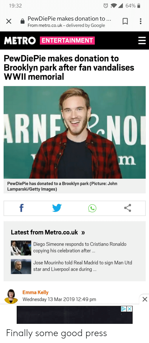Cristiano Ronaldo, Google, and Real Madrid: 19:32  x PewDiePie makes donation to.  From metro.co.uk -delivered by Google  METRO ENTERTAINMENT  PewDiePie makes donation to  Brooklyn park after fan vandalises  WWIl memorial  PewDiePie has donated to a Brooklyn park (Picture: John  Lamparski/Getty Images)  Latest from Metro.co.uk »  Diego Simeone responds to Cristiano Ronaldo  copying his celebration after  Jose Mourinho told Real Madrid to sign Man Utd  star and Liverpool ace during  Emma Kelly  Wednesday 13 Mar 2019 12:49 pm Finally some good press