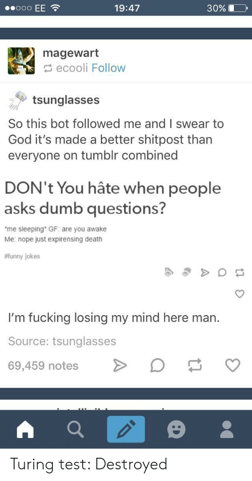 "funny jokes: 19:47  30%  magewart  ecooli Follow  tsunglasses  So this bot followed me and I swear to  God it's made a better shitpost than  everyone on tumblr combined  DON't You hâte when people  asks dumb questions?  me sleeping"" GF: are you awake  Me: nope just expirensing death  #funny jokes  I'm fucking losing my mind here man.  Source: tsunglasses  69,459 notesO Turing test: Destroyed"