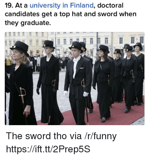 the sword: 19. At a university in Finland, doctoral  candidates get a top hat and sword when  they graduate. The sword tho via /r/funny https://ift.tt/2Prep5S