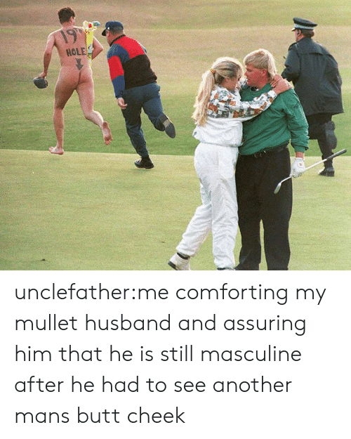 assuring: 19  HOLE unclefather:me comforting my mullet husband and assuring him that he is still masculine after he had to see another mans butt cheek
