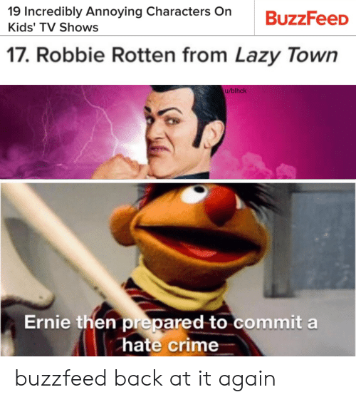 Crime, Lazy, and TV Shows: 19 Incredibly Annoying Characters On  BuzzFeeD  Kids' TV Shows  17. Robbie Rotten from Lazy Town  u/blhck  Ernie then prepared to commit a  hate crime buzzfeed back at it again