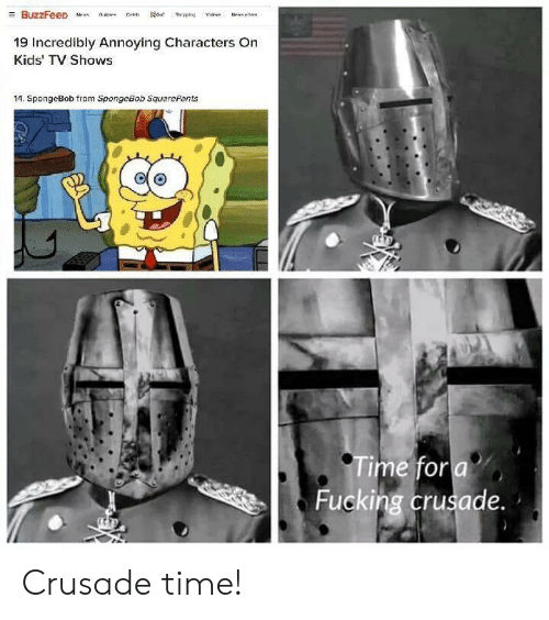 Fucking, SpongeBob, and TV Shows: 19 Incredibly Annoying Characters On  Kids' TV Shows  14. SpongeBob from SpongeBob SquarePants  me for a  Fucking crusade. Crusade time!